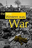 Shaw, Martin: The New Western Way Of War: Risk-Transfer War And Its Crisis In Iraq