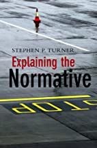 Explaining the Normative by Stephen P.…