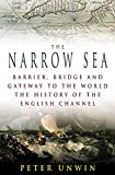 Unwin, Peter: The Narrow Sea : Barrier, Bridge and Gateway to the World; The Story of the English Channel