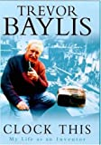 TREVOR BAYLIS: CLOCK THIS: MY LIFE AS AN INVENTOR