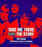 Take Me There: Oasis Story by Paul Mathur
