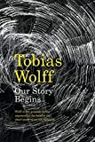 Wolff, Tobias.: OUR STORY BEGINS. NEW AND SELECTED STORIES.