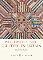 Patchwork and Quilting in Britain (Shire…
