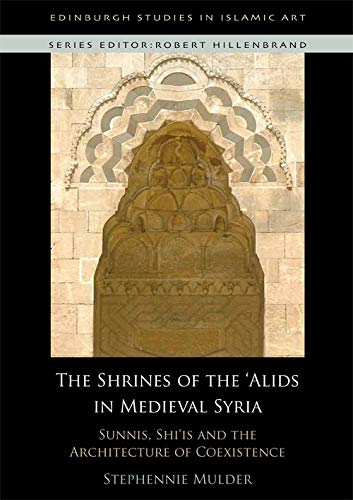 the-shrines-of-the-alids-in-medieval-syria-sunnis-shiis-and-the-architecture-of-coexistence-edinburgh-studies-in-islamic-art