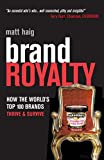 Haig, Matt: Brand Royalty: How The Worlds Top 100 Brands Thrive &amp; Survive