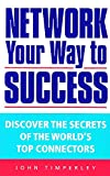 Timperley, John: Network Your Way to Success : Discover the Secrets of the World&#39;s Top Connectors
