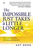 Berg, Art: The Impossible Just Takes a Little Longer : How to Live Everyday with Purpose and Passion