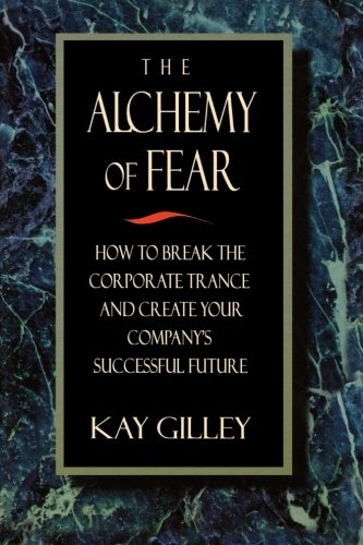 the-alchemy-of-fear-how-to-break-the-corporate-trance-and-create-your-companys-successful-future