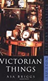 Briggs, Asa: Victorian Things