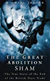 Jordan, Michael: The Great Abolition Sham: The True Story of the End of the British Slave Trade