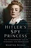 Schad, Martha: Hitler's Spy Princess: The Extraordinary Life Of Stephanie Von Hohenlohe