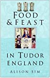 Sim, Alison: Food &amp; Feast In Tudor England