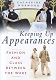 HORWOOD, CATHERINE: Keeping Up Appearances: Fashion And Class Between The Wars
