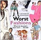 HORWOOD, CATHERINE: Worst Fashions: What we shouldn't have worn...but did