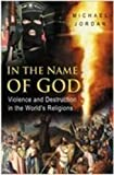 Jordan, Michael: In the Name of God: Violence and Destruction in the World's Religions