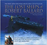 Ballard, Robert D.: The Lost Ships of Robert Ballard: An Unforgettable Underwater Tour by the World's Leading Deep-sea Explorer