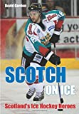 Gordon, David: Scotch on Ice: Scotland's Ice Hockey Heroes