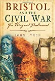 Lynch, John: Bristol and the Civil War: For King and Parliament