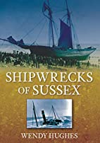 Shipwrecks of Sussex by Wendy Hughes