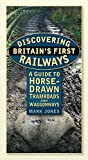 Jones, Mark: Discovering Britain's First Railways: A Guide to Horse-Drawn Tramroads and Waggonways