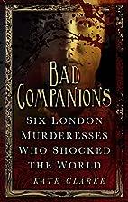 Bad Companions: Six London Murderesses Who…