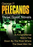 Pelecanos, George P.: Three Great Novels: A Firing Offence / Nick's Trip / Down by the River Where the Dead Men Go