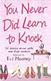 Mooney, Bel: You Never Did Learn to Knock: 14 Stories About Girls And Their Mothers