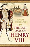 Hutchinson, Robert: The Last Days of Henry VIII: Conspiracy, Treason and Heresy at the Court of the Dying Tyrant