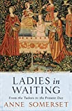 Somerset, Anne: Ladies In Waiting: From The Tudors To The Present Day