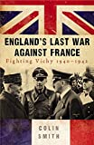 Smith, Colin: England's Last War Against France: Fighting Vichy 1940-1942