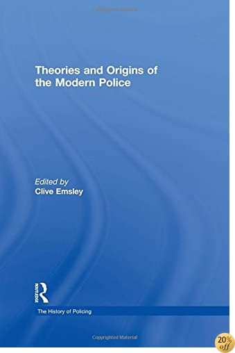 Theories and Origins of the Modern Police (The History of Policing)
