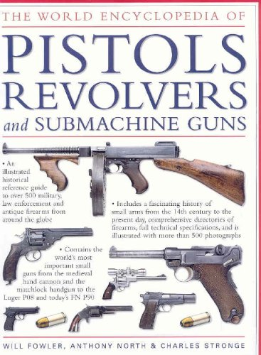 the-world-encyclopedia-of-pistols-revolvers-submachine-guns-an-illustrated-historical-reference-to-over-500-military-law-enforcement-and-antique-firearms-from-around-the-world