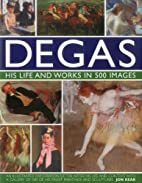 Degas: His Life and Works in 500 Images: An…