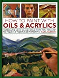 Harrison, Hazel: How to Paint with Oils & Acrylics: Mastering the Use of Oil and Acrylic Paints With Step-by-Step Techniques and Projects, in 200 Photographs