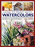Harrison, Hazel: How to Paint with Watercolours: Mastering the Use of Water Paints with Step-by-Step Techniques and Projects, in Over 200 Photographs