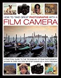 John Freeman: How To Take Great Photographs With A Film Camera: A Practical Guide To the Techniques of Film Photography, Shown In Over 400 Step-By-Step Examples