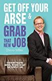 Miller, Steve: Get Off Your Arse and Grab that New Job: Straight-Talking Advice on How to Get the Perfect Job