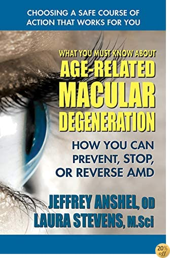 TWhat You Must Know About Age-Related Macular Degeneration: How You Can Prevent, Stop, or Reverse AMD