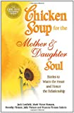 Canfield, Jack: Chicken Soup for the Mother and Daughter Soul: Stories to Warm the Heart and Honor The Relationship (Chicken Soup for the Soul)