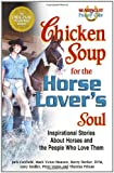 Hansen, Mark Victor: Chicken Soup for the Horse Lover's Soul: Inspirational Stories About Horses and the People Who Love Them