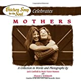Canfield, Jack: Chicken Soup for the Soul Celebrates Mothers: A Collection in Words and Photographs