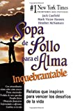 Canfield, Jack: Sopa de Pollo para el Alma Inquebrantable: Relatos que inspiran para vencer los desafíos de la vida (Chicken Soup for the Soul) (Spanish Edition)