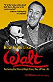 Williams, Pat: How to Be Like Walt: Capturing the Disney Magic in Your Every Day Life