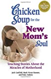 Canfield, Jack: Chicken Soup for the New Mom's Soul: Touching Stories about Miracles of Motherhood (Chicken Soup for the Soul)