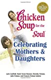 Canfield, Jack: Chicken Soup for the Soul Celebrating Mothers and Daughters