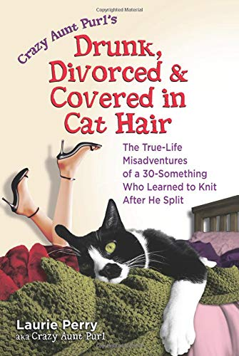 crazy-aunt-purls-drunk-divorced-and-covered-in-cat-hair-the-true-life-misadventures-of-a-30-something-who-learned-to-knit-after-he-split