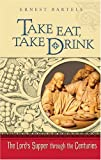 Bartels, Ernest: Take Eat, Take Drink: The Lord's Supper Through the Centuries