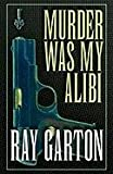 Garton, Ray: Murder Was My Alibi