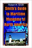 Smith, Robert H.: Smith's Guide to Maritime Museums of North America: Part 1 Canadian Maritime Provinces, New England/Mid-Atlantic