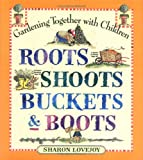 Sharon Lovejoy: Roots, Shoots, Buckets & Boots: Gardening Together with Children